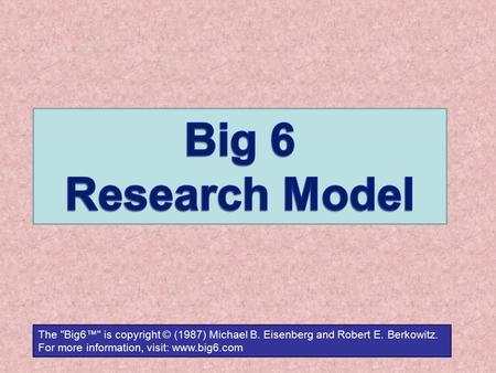 The Big6™ is copyright © (1987) Michael B. Eisenberg and Robert E. Berkowitz. For more information, visit: www.big6.com.