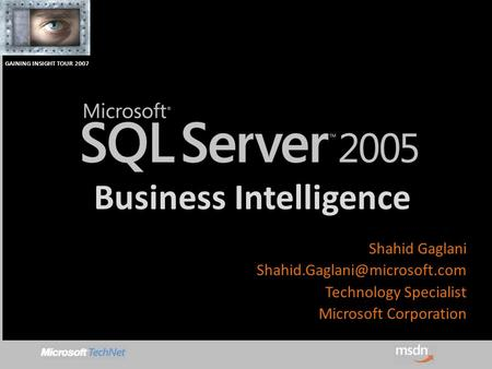 GAINING INSIGHT TOUR 2007 Business Intelligence Shahid Gaglani Technology Specialist Microsoft Corporation.