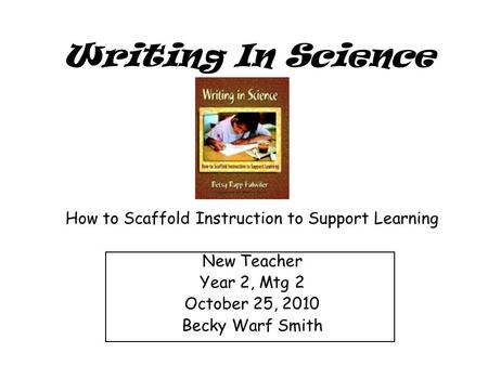 Writing In Science How to Scaffold Instruction to Support Learning New Teacher Year 2, Mtg 2 October 25, 2010 Becky Warf Smith.