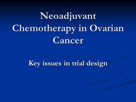 Neoadjuvant Chemotherapy in Ovarian Cancer Key issues in trial design.