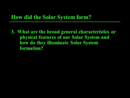 How did the Solar System form? 3. What are the broad general characteristics or physical features of our Solar System and how do they illuminate Solar.