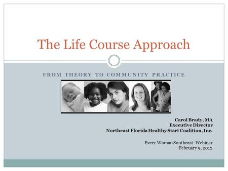 FROM THEORY TO COMMUNITY PRACTICE The Life Course Approach Carol Brady, MA Executive Director Northeast Florida Healthy Start Coalition, Inc. Every Woman.