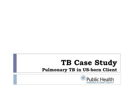 TB Case Study Pulmonary TB in US-born Client. Overview  60-year old white male  Lifelong Madison resident, lives with wife and dog  Comorbidities: