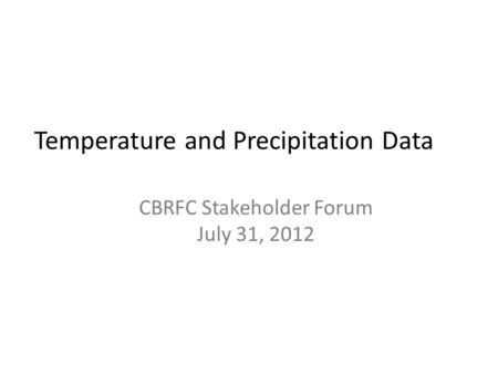 Temperature and Precipitation Data CBRFC Stakeholder Forum July 31, 2012.