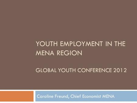 YOUTH EMPLOYMENT IN THE MENA REGION GLOBAL YOUTH CONFERENCE 2012 Caroline Freund, Chief Economist MENA.