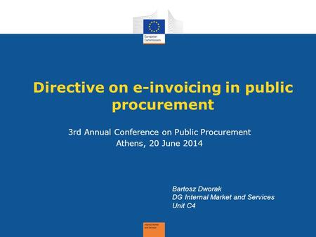 Directive on e-invoicing in public procurement 3rd Annual Conference on Public Procurement Athens, 20 June 2014 Bartosz Dworak DG Internal Market and Services.