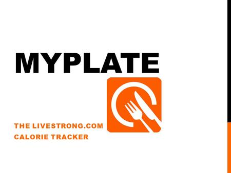 MYPLATE THE LIVESTRONG.COM CALORIE TRACKER. WHAT IS THE MYPLATE APP? An application you can download on your phone or on your tablet. Tracks you daily.
