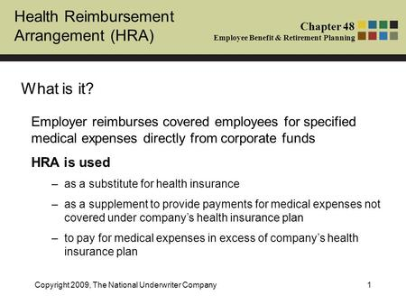 Health Reimbursement Arrangement (HRA) Chapter 48 Employee Benefit & Retirement Planning Copyright 2009, The National Underwriter Company1 What is it?