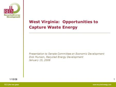 1 RED | the new greenwww.recycled-energy.com 1/15/08 West Virginia: Opportunities to Capture Waste Energy Presentation to Senate Committee on Economic.