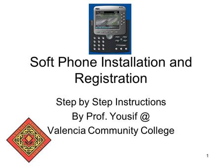 1 Soft Phone Installation and Registration Step by Step Instructions By Prof. Valencia Community College.