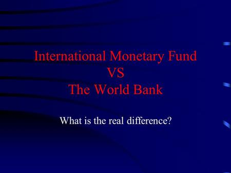 International Monetary Fund VS The World Bank
