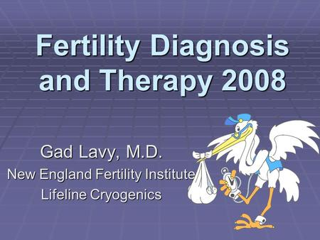 Fertility Diagnosis and Therapy 2008 Gad Lavy, M.D. New England Fertility Institute Lifeline Cryogenics.
