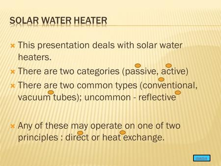  This presentation deals with solar water heaters.  There are two categories (passive, active)  There are two common types (conventional, vacuum tubes);