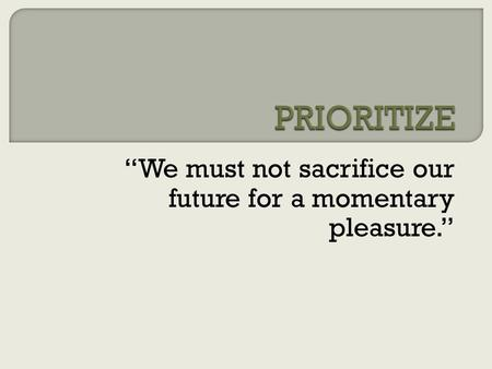 """We must not sacrifice our future for a momentary pleasure."""