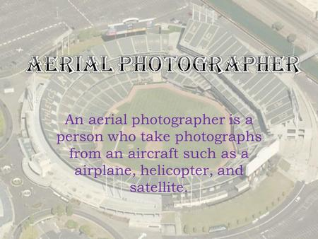 An aerial photographer is a person who take photographs from an aircraft such as a airplane, helicopter, and satellite.