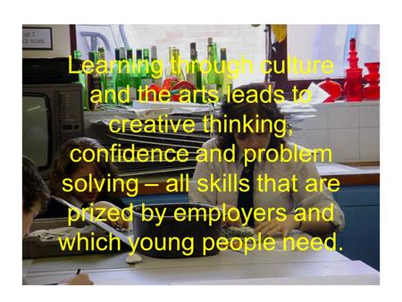 Learning through culture and the arts leads to creative thinking, confidence and problem solving – all skills that are prized by employers and which young.
