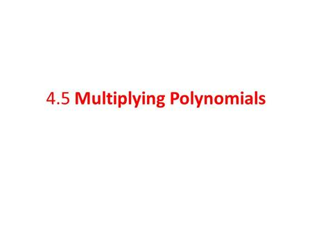 4.5 Multiplying Polynomials