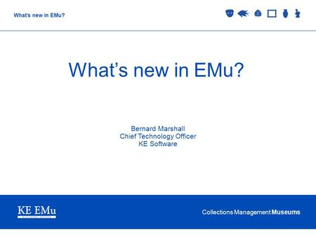 Collections Management Museums What's new in EMu? Bernard Marshall Chief Technology Officer KE Software.