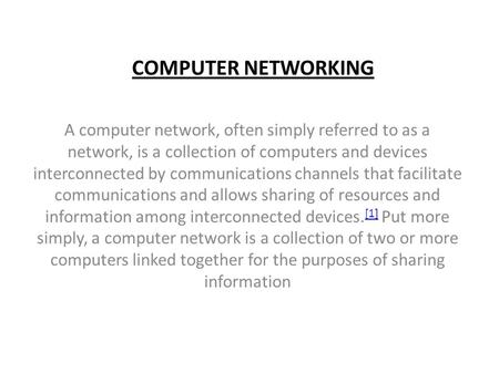 COMPUTER NETWORKING A computer network, often simply referred to as a network, is a collection of computers and devices interconnected by communications.