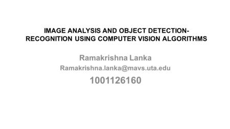 Ramakrishna Lanka Ramakrishna.lanka@mavs.uta.edu 1001126160 <strong>IMAGE</strong> ANALYSIS AND OBJECT <strong>DETECTION</strong>-RECOGNITION USING COMPUTER VISION ALGORITHMS Ramakrishna.