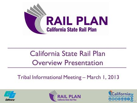California State Rail Plan Overview Presentation Tribal Informational Meeting – March 1, 2013 1 1.