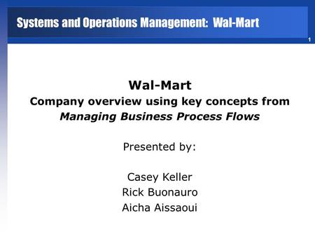 1 Wal-Mart Company overview using key concepts from Managing Business Process Flows Presented by: Casey Keller Rick Buonauro Aicha Aissaoui Systems and.