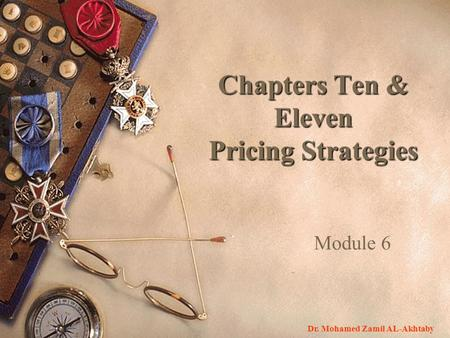 Module 6 Chapters Ten & Eleven Pricing Strategies Dr. Mohamed Zamil AL-Akhtaby.