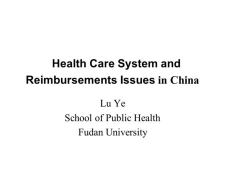 Health Care System and Reimbursements Issues in China Lu Ye School of Public Health Fudan University.