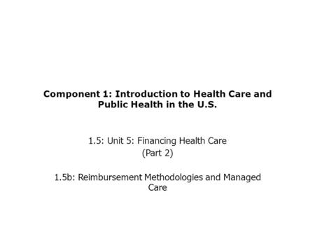 Component 1: Introduction to Health Care and Public Health in the U.S. 1.5: Unit 5: Financing Health Care (Part 2) 1.5b: Reimbursement Methodologies and.