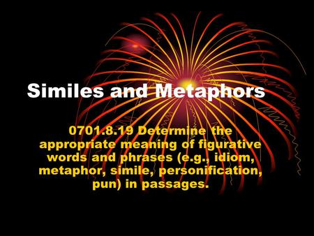 Similes and Metaphors 0701.8.19 Determine the appropriate meaning of figurative words and phrases (e.g., idiom, metaphor, simile, personification, pun)
