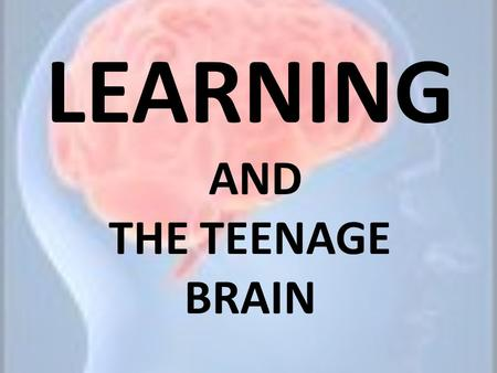 LEARNING AND THE TEENAGE BRAIN