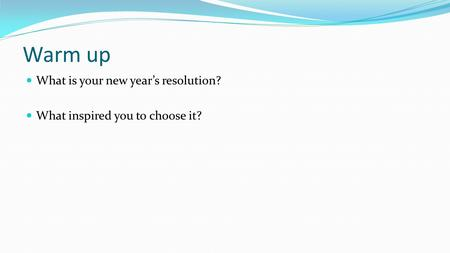 Warm up What is your new year's resolution? What inspired you to choose it?