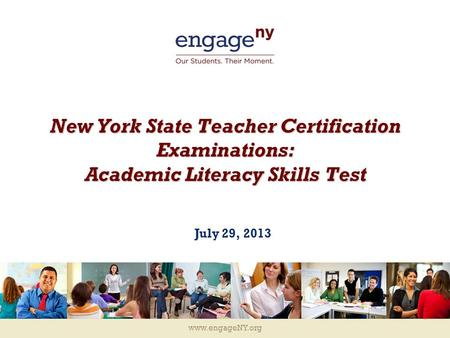 Www.engageNY.org New York State Teacher Certification Examinations: Academic Literacy Skills Test July 29, 2013.