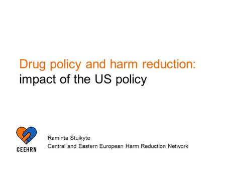 Drug policy and harm reduction: impact of the US policy Raminta Stuikyte Central and Eastern European Harm Reduction Network.