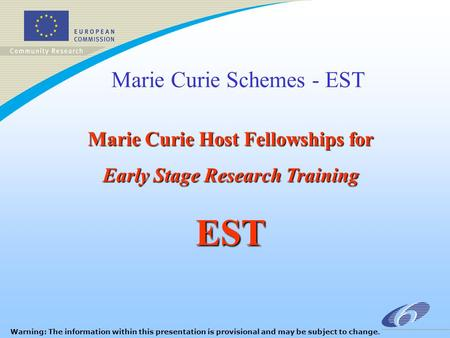 Marie Curie Schemes - EST Marie Curie Host Fellowships for Early Stage Research Training EST Warning: The information within this presentation is provisional.
