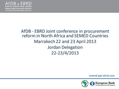 AfDB - EBRD Joint conference in procurement reform in North Africa and SEMED Countries Marrakech 22 and 23 April 2013 Jordan Delegation 22-23/4/2013.