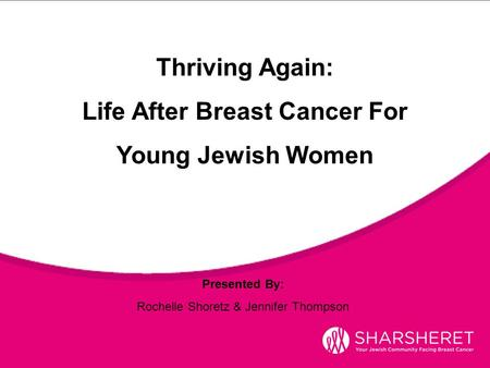 Presented By: Rochelle Shoretz & Jennifer Thompson Thriving Again: Life After Breast Cancer For Young Jewish Women.