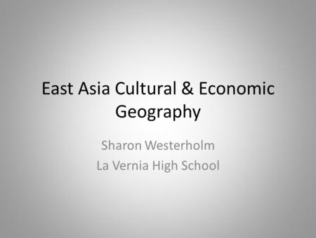 East Asia Cultural & Economic Geography Sharon Westerholm La Vernia High School.