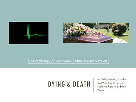 DYING & DEATH Maddie Mallett, Lorelle DeWitt, Kaylin Fussell, Melanie Ripple, & Emily Cantu 3A Psychology // Southward // Chapter 5 Story Project.