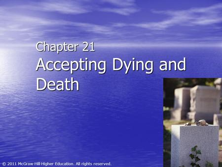 © 2011 McGraw-Hill Higher Education. All rights reserved. Chapter 21 Accepting Dying and Death.