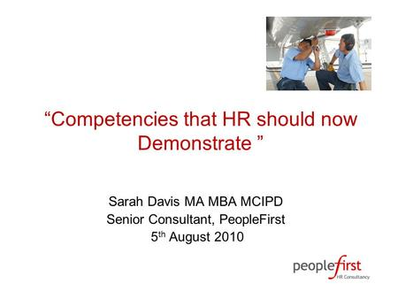 """Competencies that HR should now Demonstrate "" Sarah Davis MA MBA MCIPD Senior Consultant, PeopleFirst 5 th August 2010."