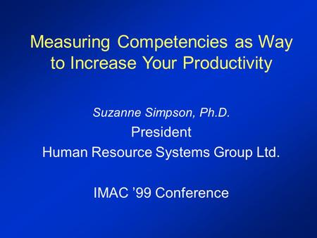 Measuring Competencies as Way to Increase Your Productivity Suzanne Simpson, Ph.D. President Human Resource Systems Group Ltd. IMAC '99 Conference.