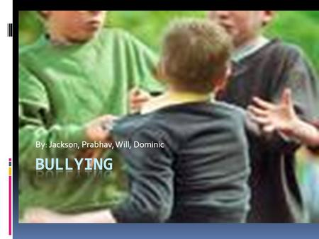 By: Jackson, Prabhav, Will, Dominic. Definition of Bullying By: Prabhav  Bullying is when someone is getting picked on, frightened, threatened, or getting.