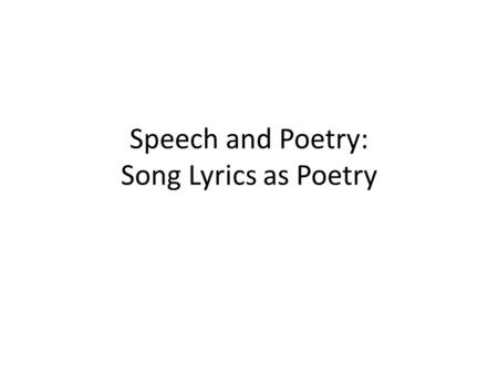 Speech and Poetry: Song Lyrics as Poetry. History The art of poetry is thought to precede common literacy How is this possible? – Poetry is an oral tradition.
