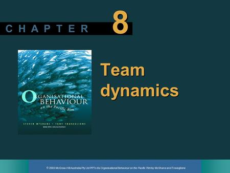  2003 McGraw-Hill Australia Pty Ltd PPTs t/a Organisational Behaviour on the Pacific Rim by McShane and Travaglione C H A P T E R 8 Team dynamics.