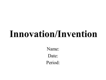Innovation/Invention Name: Date: Period:. What is the innovation or invention? What it is and what does it do?