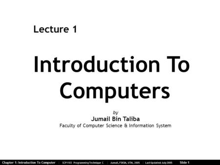 Chapter 1: Introduction To Computer | SCP1103 Programming Technique C | Jumail, FSKSM, UTM, 2005 | Last Updated: July 2005 Slide 1 Introduction To Computers.