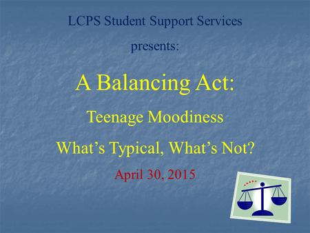 LCPS Student Support Services presents: A Balancing Act: Teenage Moodiness What's Typical, What's Not? April 30, 2015.