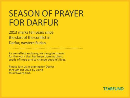 SEASON OF PRAYER FOR DARFUR 2013 marks ten years since the start of the conflict in Darfur, western Sudan. As we reflect and pray, we can give thanks for.