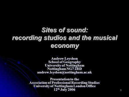 1 Sites <strong>of</strong> sound: recording studios and the musical economy Andrew Leyshon School <strong>of</strong> Geography University <strong>of</strong> Nottingham Nottingham NG7 2RD
